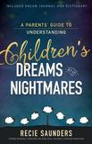 A Parents' Guide to Understanding Children's Dreams and Nightmares by Recie Saunders