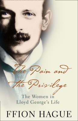 The Pain and the Privilege: The Women in Lloyd George's Life by Ffion Hague image