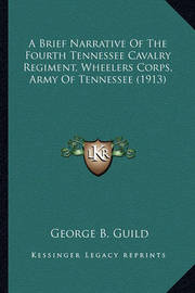 A Brief Narrative of the Fourth Tennessee Cavalry Regiment, a Brief Narrative of the Fourth Tennessee Cavalry Regiment, Wheelers Corps, Army of Tennessee (1913) Wheelers Corps, Army of Tennessee (1913) by George B. Guild