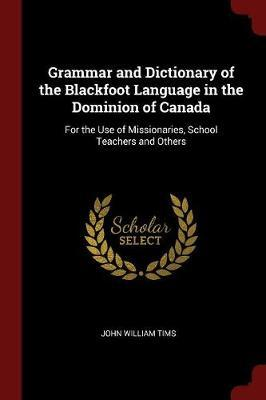 Grammar and Dictionary of the Blackfoot Language in the Dominion of Canada by John William Tims