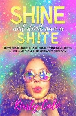 Shine and Don't Give a Sh!te by Kirsty Calo