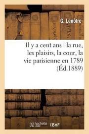 Il y a Cent ANS: La Rue, Les Plaisirs, La Cour, La Vie Parisienne En 1789 by G Lenotre