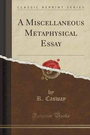 A Miscellaneous Metaphysical Essay (Classic Reprint) by R Casway