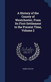 A History of the County of Westchester, from Its First Settlement to the Present Time, Volume 2 by Robert Bolton