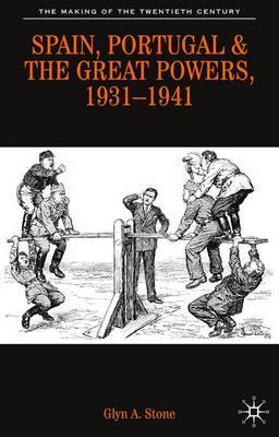 Spain, Portugal and the Great Powers, 1931-1941 by Glyn A. Stone