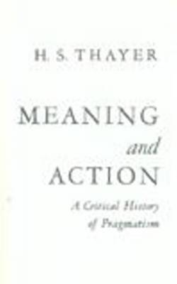 Meaning and Action by Horace Standish Thayer