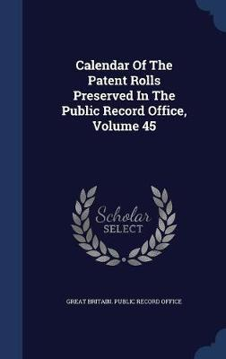 Calendar of the Patent Rolls Preserved in the Public Record Office; Volume 45