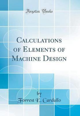Calculations of Elements of Machine Design (Classic Reprint) by Forrest E Cardullo
