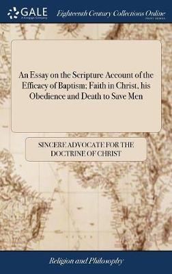 An Essay on the Scripture Account of the Efficacy of Baptism; Faith in Christ, His Obedience and Death to Save Men by Sincere Advocate for the Doctrine of Chr
