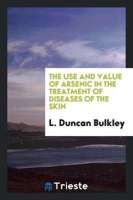 The Use and Value of Arsenic in the Treatment of Diseases of the Skin by L. Duncan Bulkley image