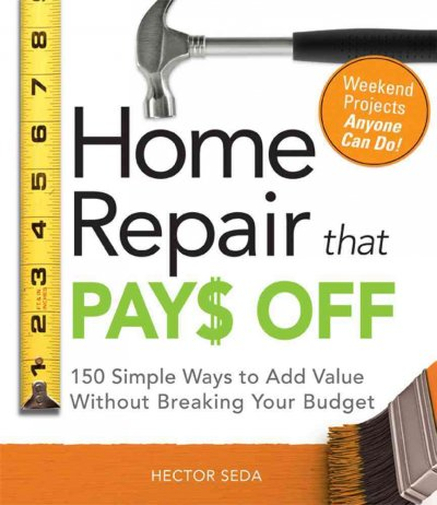 Home Repair That Pays Off: 150 Simple Ways to Add Value Without Breaking Your Budget by Hector Seda image