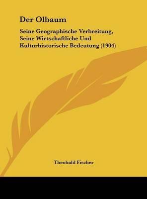 Der Olbaum: Seine Geographische Verbreitung, Seine Wirtschaftliche Und Kulturhistorische Bedeutung (1904) by Theobald Fischer