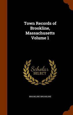 Town Records of Brookline, Massachusetts Volume 1 by Brookline Brookline