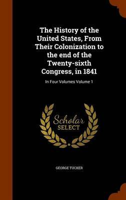 The History of the United States, from Their Colonization to the End of the Twenty-Sixth Congress, in 1841 by George Tucker