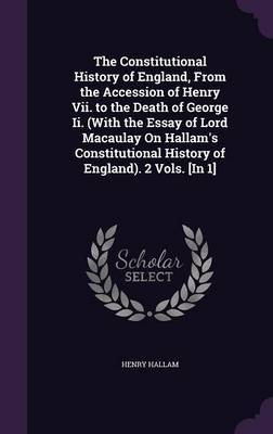 The Constitutional History of England, from the Accession of Henry VII. to the Death of George II. (with the Essay of Lord Macaulay on Hallam's Constitutional History of England). 2 Vols. [In 1] by Henry Hallam
