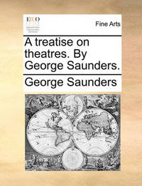 A Treatise on Theatres. by George Saunders. by George Saunders