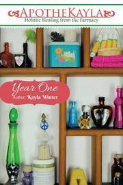 Apothekayla: Year One: A Beginner's Guide to Making Holistic Health and Beauty Recipes. by Kayla Winter