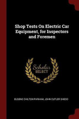 Shop Tests on Electric Car Equipment, for Inspectors and Foremen by Eugene Chilton Parham