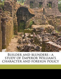 Builder and Blunders: A Study of Emperor William's Character and Foreign Policy by George Saunders