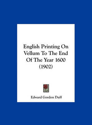 English Printing on Vellum to the End of the Year 1600 (1902) by Edward Gordon Duff image