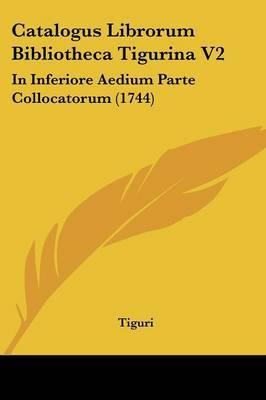 Catalogus Librorum Bibliotheca Tigurina V2: In Inferiore Aedium Parte Collocatorum (1744) by Tiguri image