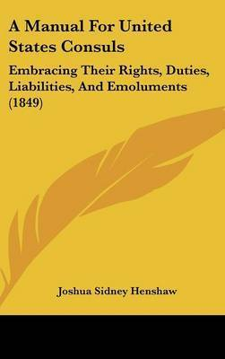 A Manual for United States Consuls: Embracing Their Rights, Duties, Liabilities, and Emoluments (1849) by Joshua Sidney Henshaw