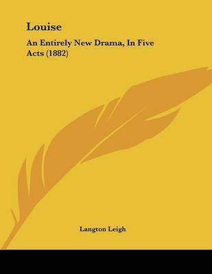 Louise: An Entirely New Drama, in Five Acts (1882) by Langton Leigh