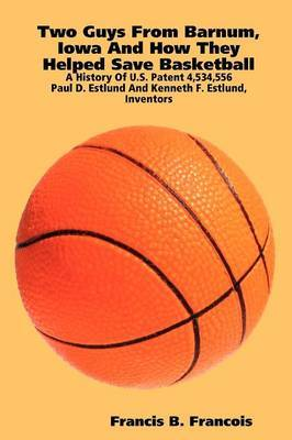 Two Guys from Barnum, Iowa and How They Helped Save Basketball: a History of U.S. Patent 4,534,556 : Paul D. Estlund and Kenneth F. Estlund, Inventors by Francis B. Francois