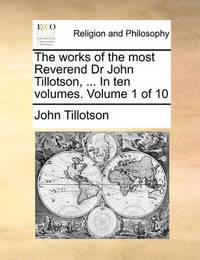 The Works of the Most Reverend Dr John Tillotson, ... in Ten Volumes. Volume 1 of 10 by John Tillotson