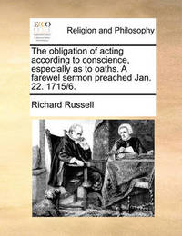 The Obligation of Acting According to Conscience, Especially as to Oaths. a Farewel Sermon Preached Jan. 22. 1715/6. by Richard Russell
