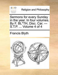 Sermons for Every Sunday in the Year. in Four Volumes. by F. Bl*th, Disc. Car. --- S.T.P. ... Volume 4 of 4 by Francis Blyth