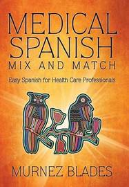 Medical Spanish Mix and Match: Easy Spanish for Health Care Professionals by Murnez Blades