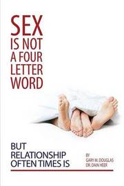 Sex Is Not a Four Letter Word But Relationship Often Times Is by Gary, M. Douglas