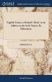 English Union, Is Ireland's Ruin! or an Address to the Irish Nation. by Hibernicus by Hibernicus image