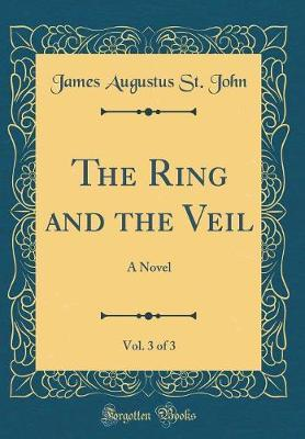The Ring and the Veil, Vol. 3 of 3 by James Augustus St . John