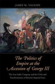 The Politics of Empire at the Accession of George III by James M Vaughn image