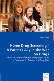Home Drug Screening -A Parent's Ally in the War on Drugs by James P. Lee