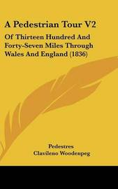 A Pedestrian Tour V2: Of Thirteen Hundred and Forty-Seven Miles Through Wales and England (1836) by Clavileno Woodenpeg image