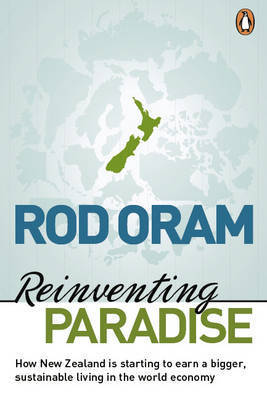 Reinventing Paradise: How New Zealand is Starting to Earn a Bigger, Sustainable Living in the World Economy by Rod Oram