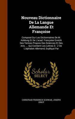Nouveau Dictionnaire de La Langue Allemande Et Francoise by Christian Friedrich Schwan