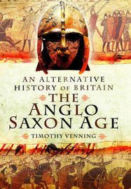 Alternative History of Britain: The Anglo Saxon Age by Timothy Venning