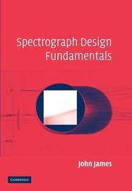 Spectrograph Design Fundamentals by John James