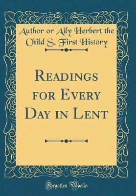 Readings for Every Day in Lent (Classic Reprint) by Author or Aily Herbert the Chil History