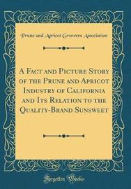 A Fact and Picture Story of the Prune and Apricot Industry of California and Its Relation to the Quality-Brand Sunsweet (Classic Reprint) by Prune and Apricot Growers Association image