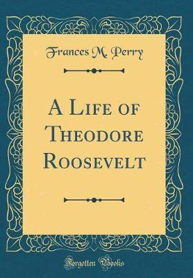 A Life of Theodore Roosevelt (Classic Reprint) by Frances Melville Perry image