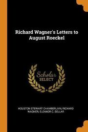 Richard Wagner's Letters to August Roeckel by Houston Stewart Chamberlain