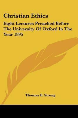 Christian Ethics: Eight Lectures Preached Before the University of Oxford in the Year 1895 by Thomas B . Strong