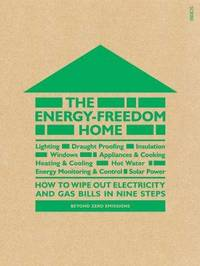 The Energy-Freedom Home: how to wipe out electricity and gas bills in nine steps by Beyond Zero Emissions