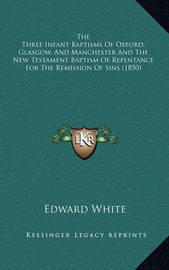 The Three Infant Baptisms of Oxford, Glasgow, and Manchester and the New Testament Baptism of Repentance for the Remission of Sins (1850) by Edward White
