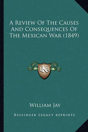 A Review of the Causes and Consequences of the Mexican War (a Review of the Causes and Consequences of the Mexican War (1849) 1849) by William Jay
